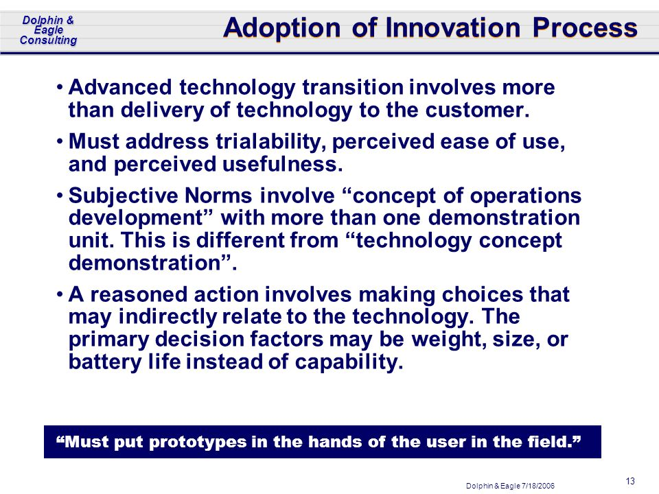 Dolphin & Eagle 7/18/2006 Dolphin & Eagle Consulting 13 Adoption of Innovation Process Advanced technology transition involves more than delivery of technology to the customer.