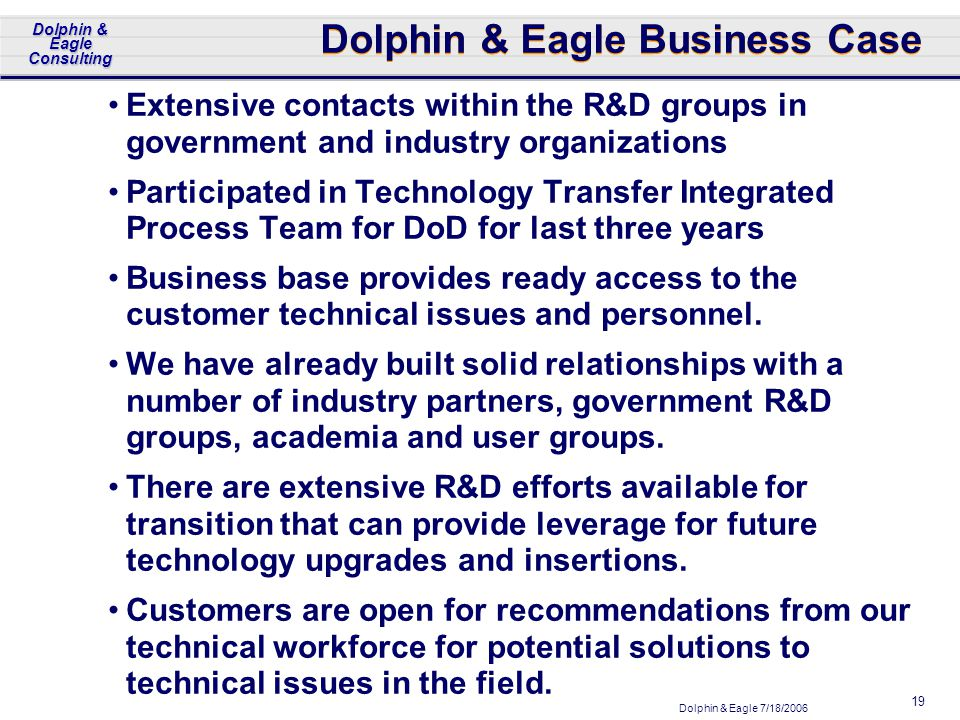 Dolphin & Eagle 7/18/2006 Dolphin & Eagle Consulting 19 Dolphin & Eagle Business Case Extensive contacts within the R&D groups in government and industry organizations Participated in Technology Transfer Integrated Process Team for DoD for last three years Business base provides ready access to the customer technical issues and personnel.