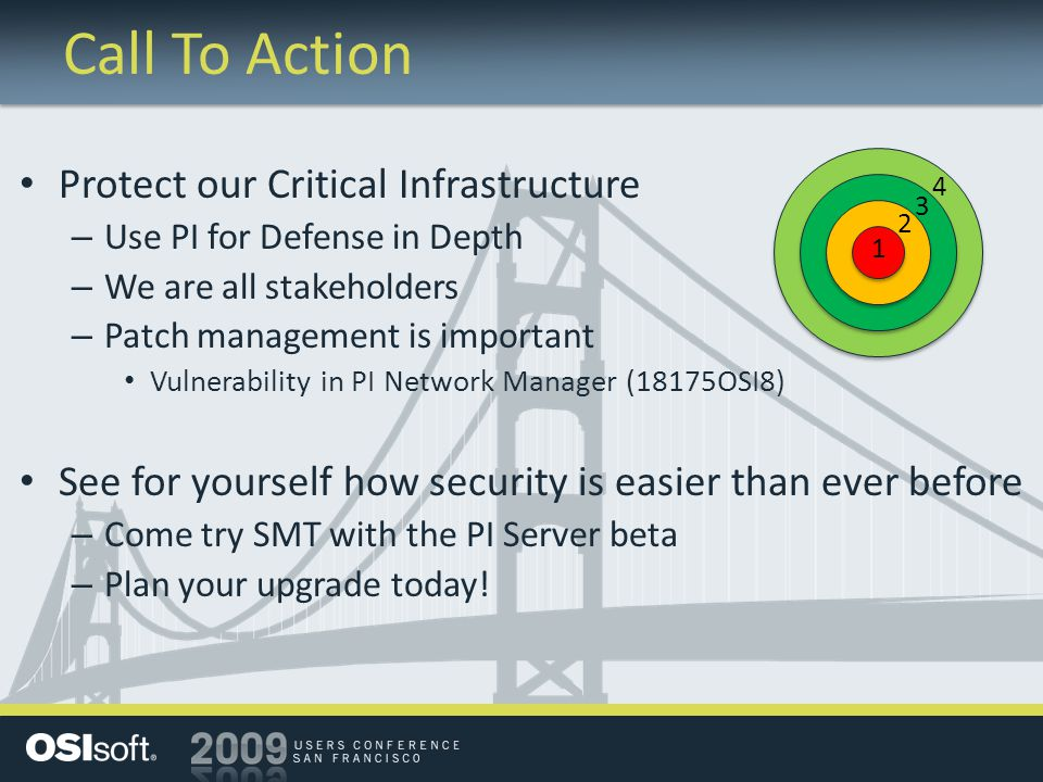Call To Action Protect our Critical Infrastructure – Use PI for Defense in Depth – We are all stakeholders – Patch management is important Vulnerability in PI Network Manager (18175OSI8) See for yourself how security is easier than ever before – Come try SMT with the PI Server beta – Plan your upgrade today.