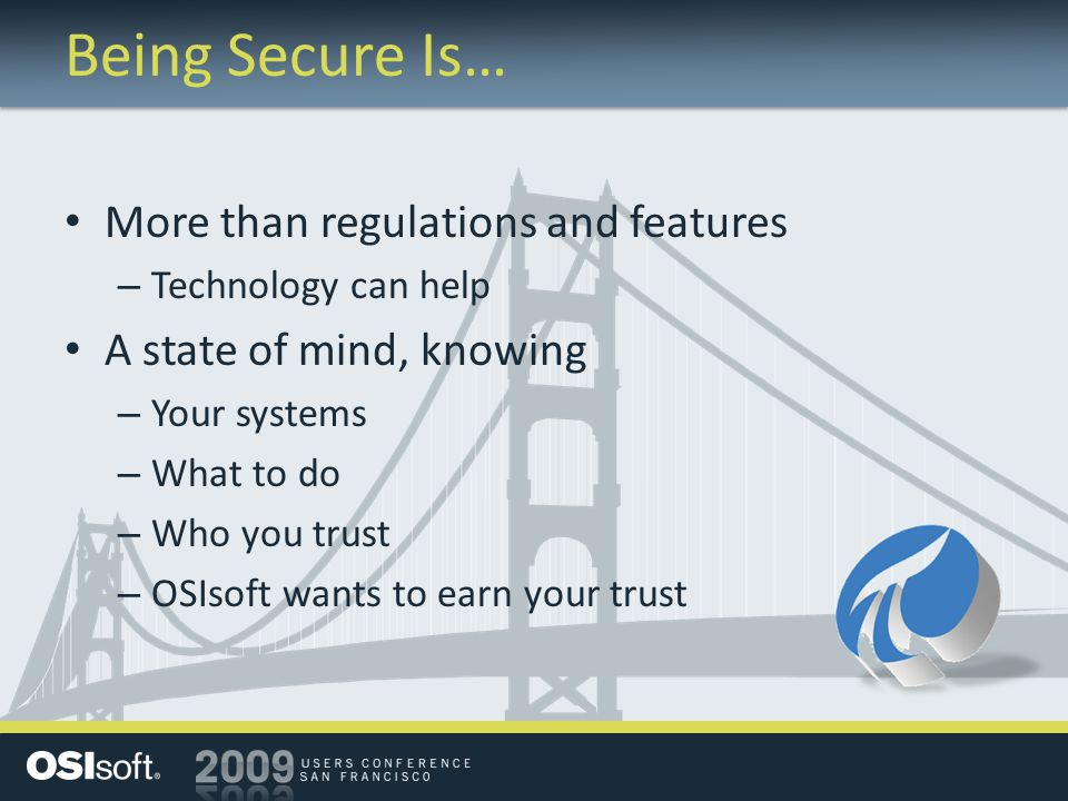 Being Secure Is… More than regulations and features – Technology can help A state of mind, knowing – Your systems – What to do – Who you trust – OSIsoft wants to earn your trust