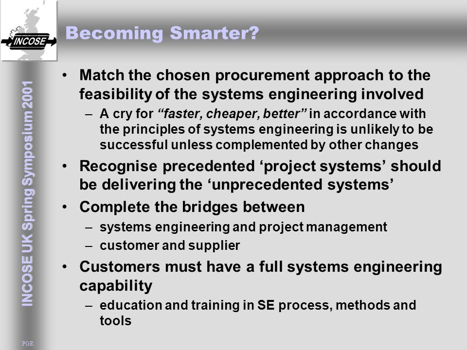 INCOSE UK Spring Symposium 2001 PGR Becoming Smarter? Match the chosen procurement approach to the feasibility of the systems engineering involved –A