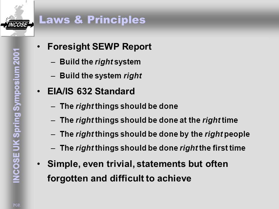 INCOSE UK Spring Symposium 2001 PGR Laws & Principles Foresight SEWP Report –Build the right system –Build the system right EIA/IS 632 Standard –The right things should be done –The right things should be done at the right time –The right things should be done by the right people –The right things should be done right the first time Simple, even trivial, statements but often forgotten and difficult to achieve