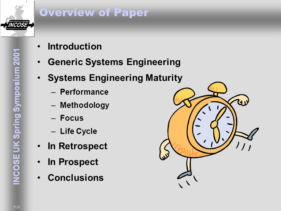 INCOSE UK Spring Symposium 2001 PGR Overview of Paper Introduction Generic Systems Engineering Systems Engineering Maturity –Performance –Methodology –Focus –Life Cycle In Retrospect In Prospect Conclusions