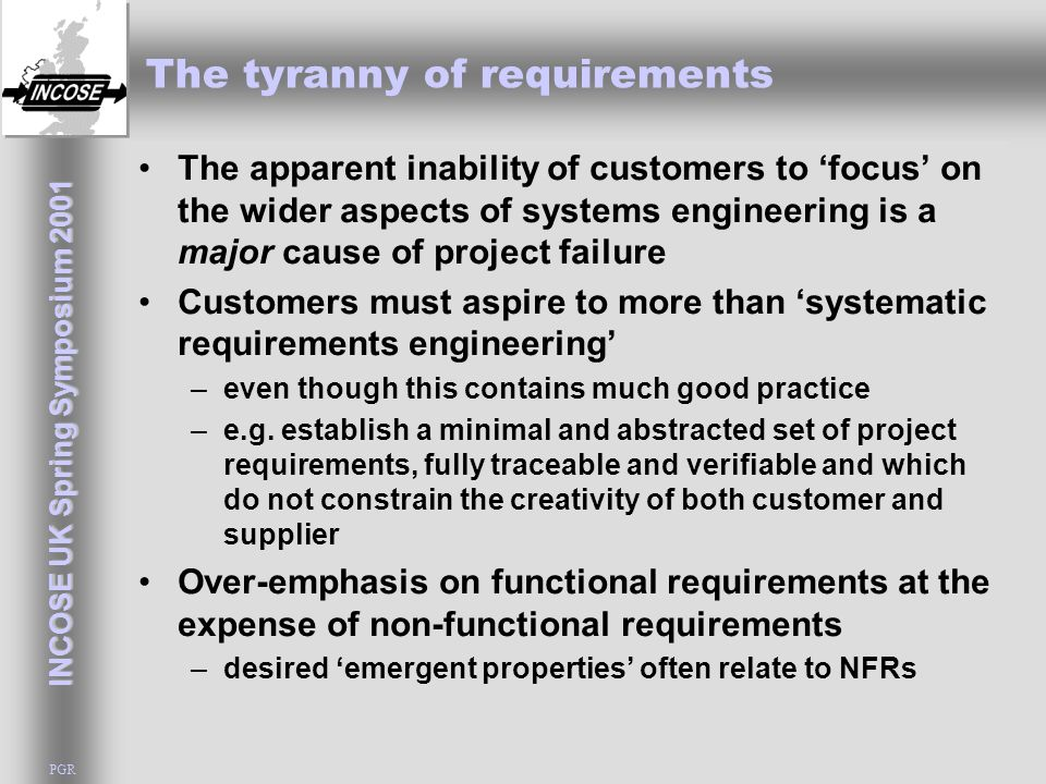 INCOSE UK Spring Symposium 2001 PGR The tyranny of requirements The apparent inability of customers to 'focus' on the wider aspects of systems enginee