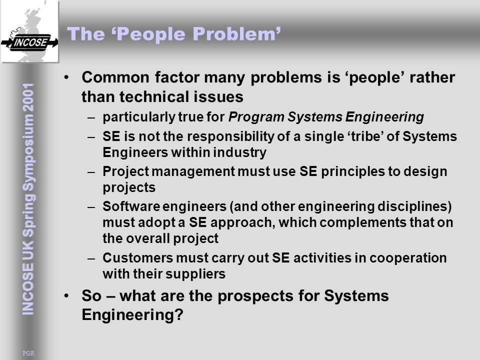 INCOSE UK Spring Symposium 2001 PGR The 'People Problem' Common factor many problems is 'people' rather than technical issues –particularly true for Program Systems Engineering –SE is not the responsibility of a single 'tribe' of Systems Engineers within industry –Project management must use SE principles to design projects –Software engineers (and other engineering disciplines) must adopt a SE approach, which complements that on the overall project –Customers must carry out SE activities in cooperation with their suppliers So – what are the prospects for Systems Engineering?