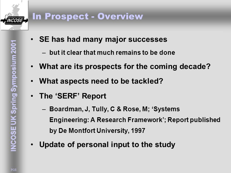 INCOSE UK Spring Symposium 2001 PGR In Prospect - Overview SE has had many major successes –but it clear that much remains to be done What are its prospects for the coming decade.