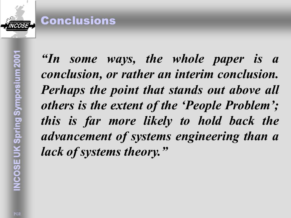 "INCOSE UK Spring Symposium 2001 PGR Conclusions ""In some ways, the whole paper is a conclusion, or rather an interim conclusion. Perhaps the point tha"