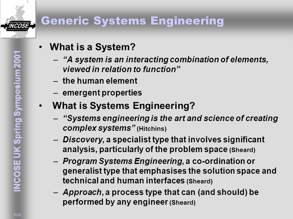 INCOSE UK Spring Symposium 2001 PGR Generic Systems Engineering The Human Foundation of Systems Engineering –Propositions about Humans and Problems –Propositions about Knowledge –Propositions about Systems Engineering Systems Hierarchies Constituents of a system Systems engineering hierarchy