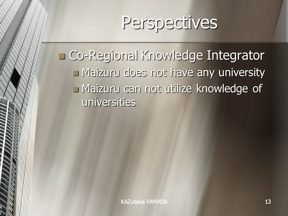 KAZutaka YAMADA13 Perspectives Co-Regional Knowledge Integrator Co-Regional Knowledge Integrator Maizuru does not have any university Maizuru does not have any university Maizuru can not utilize knowledge of universities Maizuru can not utilize knowledge of universities