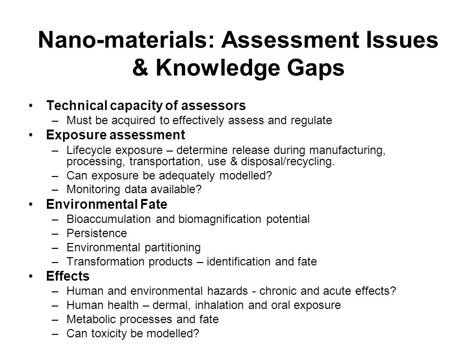 Nano-materials: Assessment Issues & Knowledge Gaps Technical capacity of assessors –Must be acquired to effectively assess and regulate Exposure assessment –Lifecycle exposure – determine release during manufacturing, processing, transportation, use & disposal/recycling.