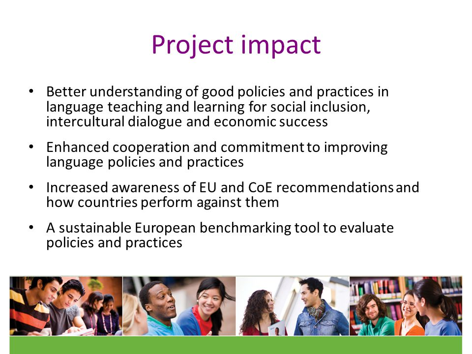 Project impact Better understanding of good policies and practices in language teaching and learning for social inclusion, intercultural dialogue and economic success Enhanced cooperation and commitment to improving language policies and practices Increased awareness of EU and CoE recommendations and how countries perform against them A sustainable European benchmarking tool to evaluate policies and practices