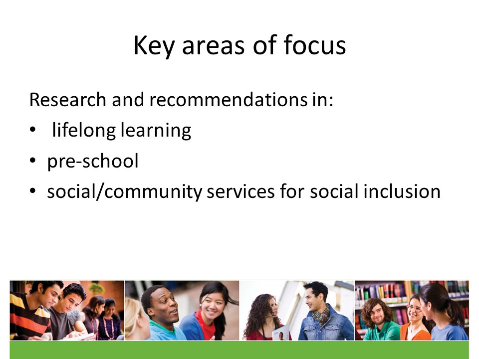 Key areas of focus Research and recommendations in: lifelong learning pre-school social/community services for social inclusion