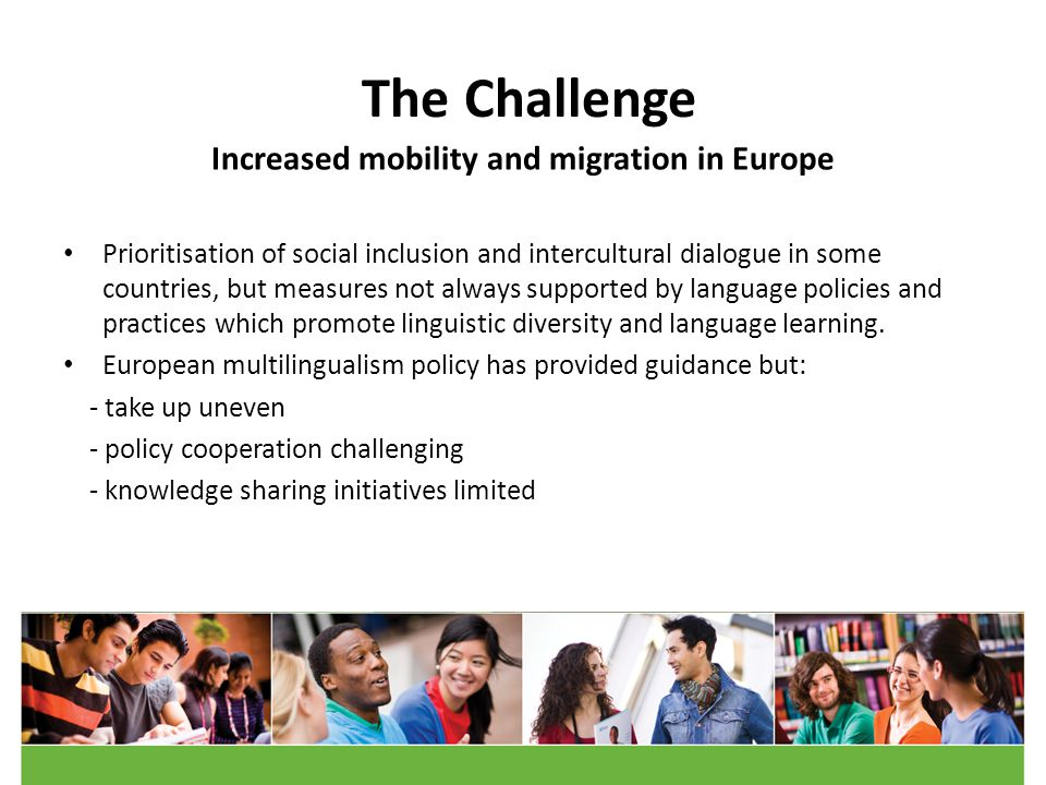The Challenge Increased mobility and migration in Europe Prioritisation of social inclusion and intercultural dialogue in some countries, but measures not always supported by language policies and practices which promote linguistic diversity and language learning.