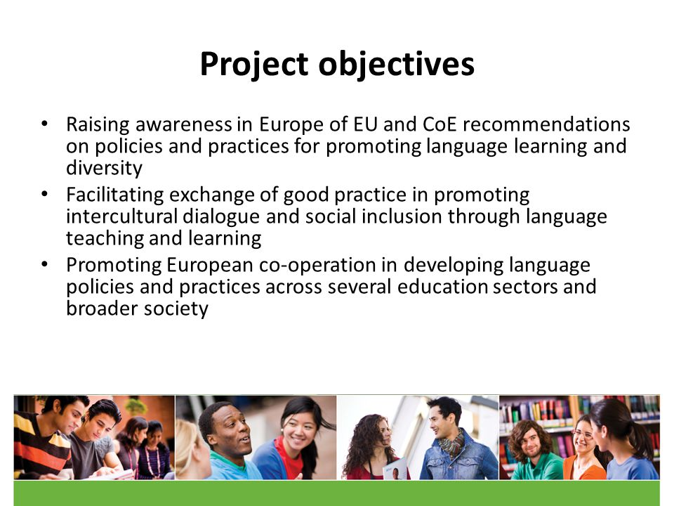 Project objectives Raising awareness in Europe of EU and CoE recommendations on policies and practices for promoting language learning and diversity Facilitating exchange of good practice in promoting intercultural dialogue and social inclusion through language teaching and learning Promoting European co-operation in developing language policies and practices across several education sectors and broader society
