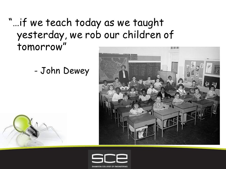 …if we teach today as we taught yesterday, we rob our children of tomorrow - John Dewey