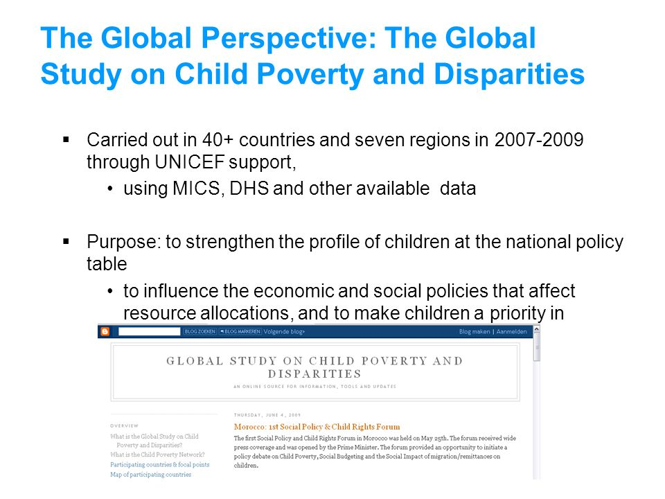 The Global Perspective: The Global Study on Child Poverty and Disparities  Carried out in 40+ countries and seven regions in 2007-2009 through UNICEF support, using MICS, DHS and other available data  Purpose: to strengthen the profile of children at the national policy table to influence the economic and social policies that affect resource allocations, and to make children a priority in national programmes