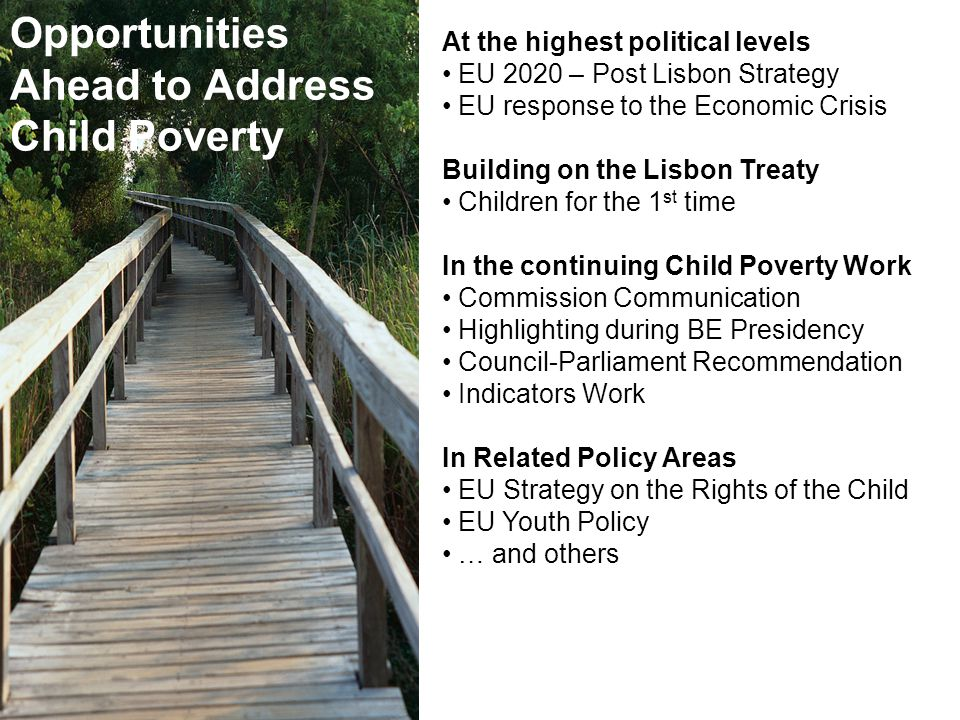 UNICEF At the highest political levels EU 2020 – Post Lisbon Strategy EU response to the Economic Crisis Building on the Lisbon Treaty Children for the 1 st time In the continuing Child Poverty Work Commission Communication Highlighting during BE Presidency Council-Parliament Recommendation Indicators Work In Related Policy Areas EU Strategy on the Rights of the Child EU Youth Policy … and others Opportunities Ahead to Address Child Poverty