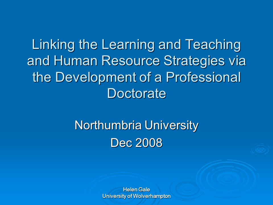 Helen Gale University of Wolverhampton Linking the Learning and Teaching and Human Resource Strategies via the Development of a Professional Doctorate Northumbria University Dec 2008
