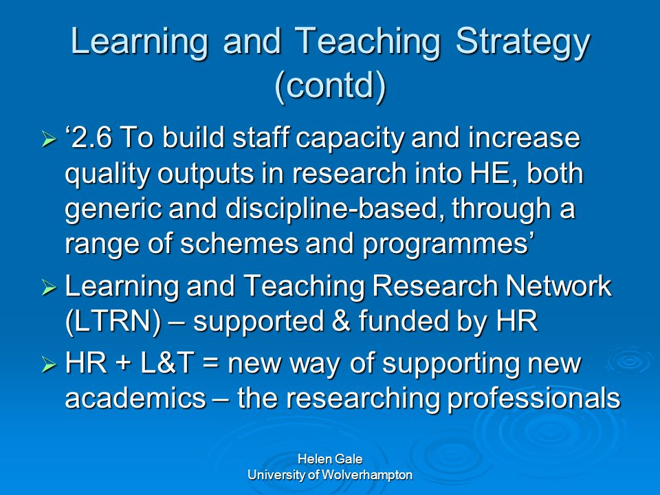 Helen Gale University of Wolverhampton Learning and Teaching Strategy (contd)  '2.6 To build staff capacity and increase quality outputs in research into HE, both generic and discipline-based, through a range of schemes and programmes'  Learning and Teaching Research Network (LTRN) – supported & funded by HR  HR + L&T = new way of supporting new academics – the researching professionals