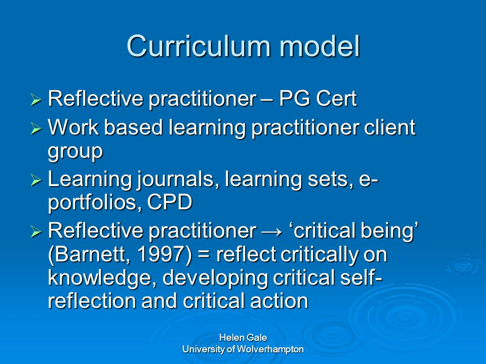 Helen Gale University of Wolverhampton Curriculum model  Reflective practitioner – PG Cert  Work based learning practitioner client group  Learning journals, learning sets, e- portfolios, CPD  Reflective practitioner → 'critical being' (Barnett, 1997) = reflect critically on knowledge, developing critical self- reflection and critical action