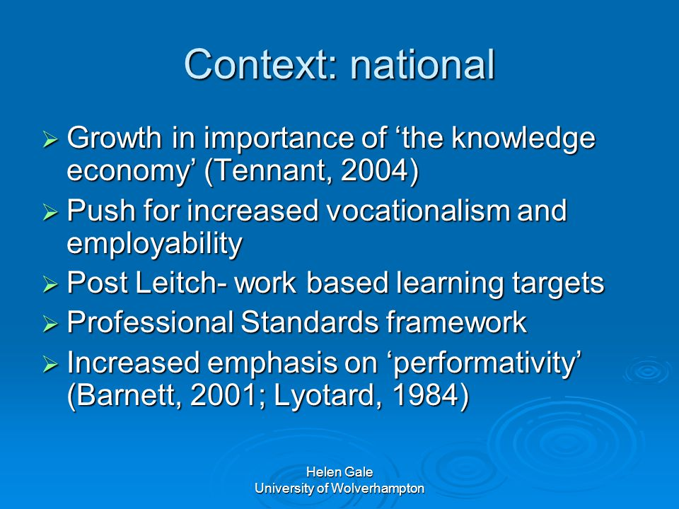 Helen Gale University of Wolverhampton Context: national  Growth in importance of 'the knowledge economy' (Tennant, 2004)  Push for increased vocationalism and employability  Post Leitch- work based learning targets  Professional Standards framework  Increased emphasis on 'performativity' (Barnett, 2001; Lyotard, 1984)