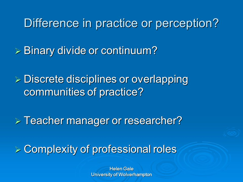 Helen Gale University of Wolverhampton Difference in practice or perception.