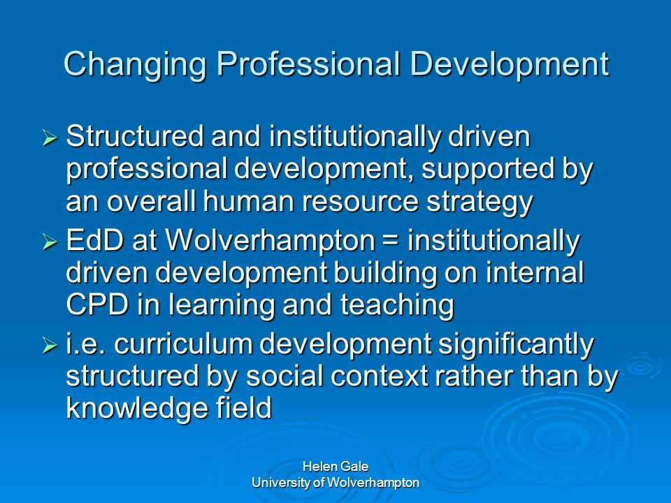 Helen Gale University of Wolverhampton Changing Professional Development  Structured and institutionally driven professional development, supported by an overall human resource strategy  EdD at Wolverhampton = institutionally driven development building on internal CPD in learning and teaching  i.e.