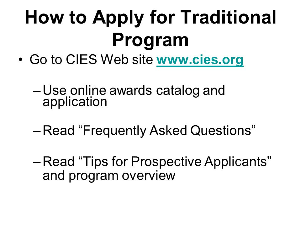 How to Apply for Traditional Program Go to CIES Web site www.cies.orgwww.cies.org –Use online awards catalog and application –Read Frequently Asked Questions –Read Tips for Prospective Applicants and program overview