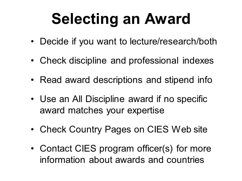 Selecting an Award Decide if you want to lecture/research/both Check discipline and professional indexes Read award descriptions and stipend info Use an All Discipline award if no specific award matches your expertise Check Country Pages on CIES Web site Contact CIES program officer(s) for more information about awards and countries