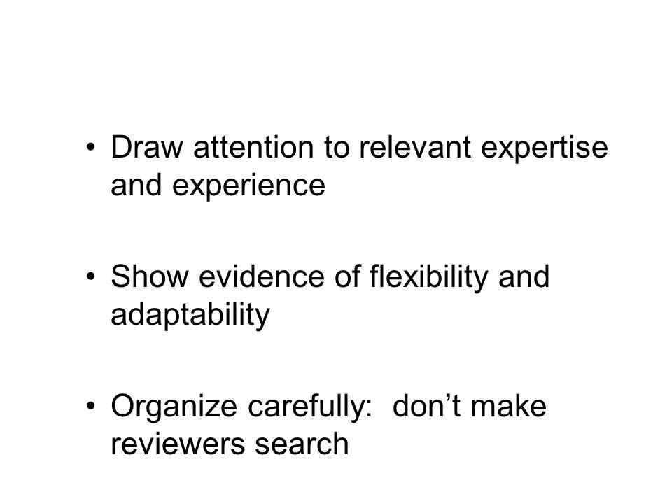 Draw attention to relevant expertise and experience Show evidence of flexibility and adaptability Organize carefully: don't make reviewers search