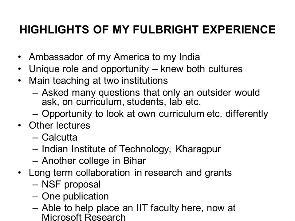 HIGHLIGHTS OF MY FULBRIGHT EXPERIENCE Ambassador of my America to my India Unique role and opportunity – knew both cultures Main teaching at two institutions –Asked many questions that only an outsider would ask, on curriculum, students, lab etc.