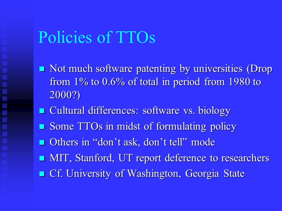 Policies of TTOs Not much software patenting by universities (Drop from 1% to 0.6% of total in period from 1980 to 2000?) Not much software patenting