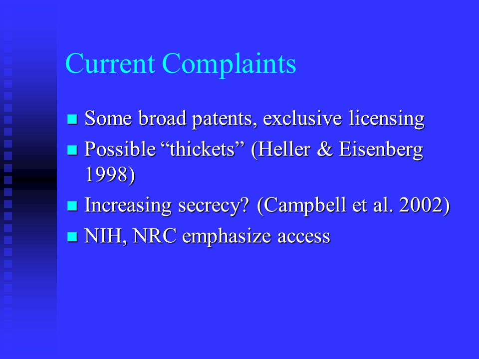 "Current Complaints Some broad patents, exclusive licensing Some broad patents, exclusive licensing Possible ""thickets"" (Heller & Eisenberg 1998) Possi"