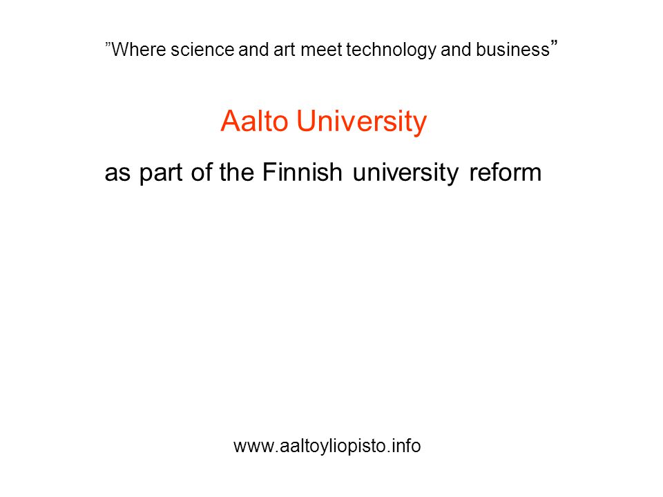Aalto University as part of the Finnish university reform Where science and art meet technology and business www.aaltoyliopisto.info
