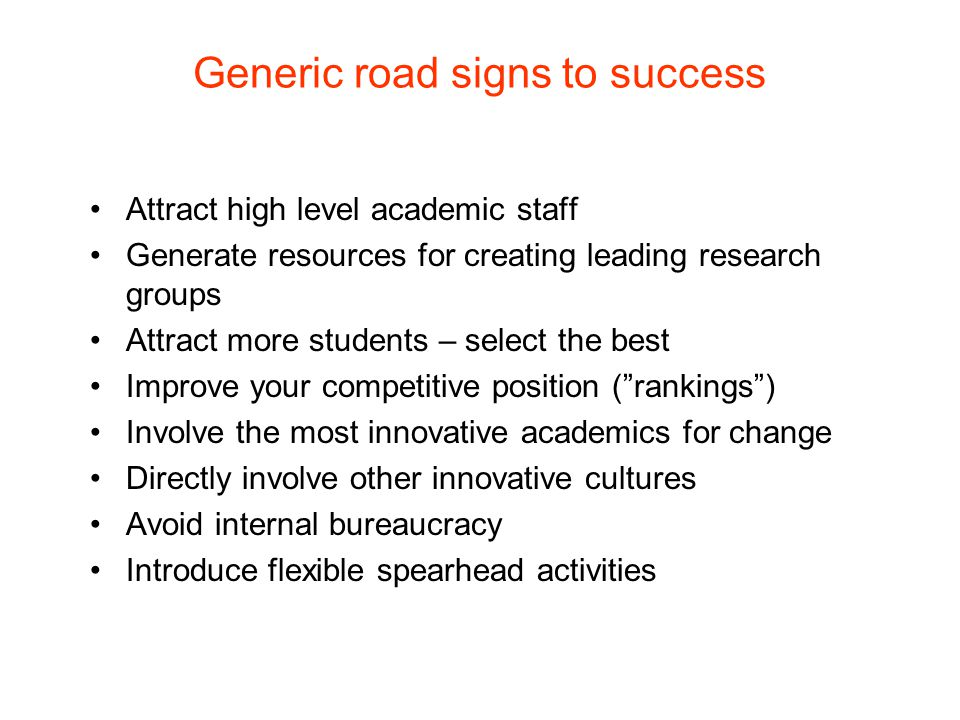 Generic road signs to success Attract high level academic staff Generate resources for creating leading research groups Attract more students – select the best Improve your competitive position ( rankings ) Involve the most innovative academics for change Directly involve other innovative cultures Avoid internal bureaucracy Introduce flexible spearhead activities