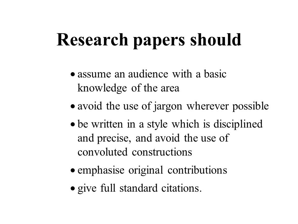 Research papers should  assume an audience with a basic knowledge of the area  avoid the use of jargon wherever possible  be written in a style which is disciplined and precise, and avoid the use of convoluted constructions  emphasise original contributions  give full standard citations.