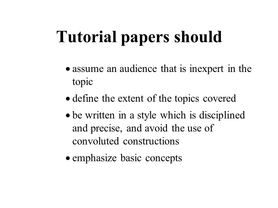 Tutorial papers should  assume an audience that is inexpert in the topic  define the extent of the topics covered  be written in a style which is disciplined and precise, and avoid the use of convoluted constructions  emphasize basic concepts