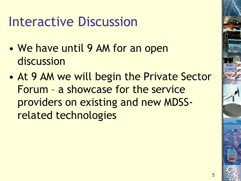 5 Interactive Discussion We have until 9 AM for an open discussion At 9 AM we will begin the Private Sector Forum – a showcase for the service providers on existing and new MDSS- related technologies