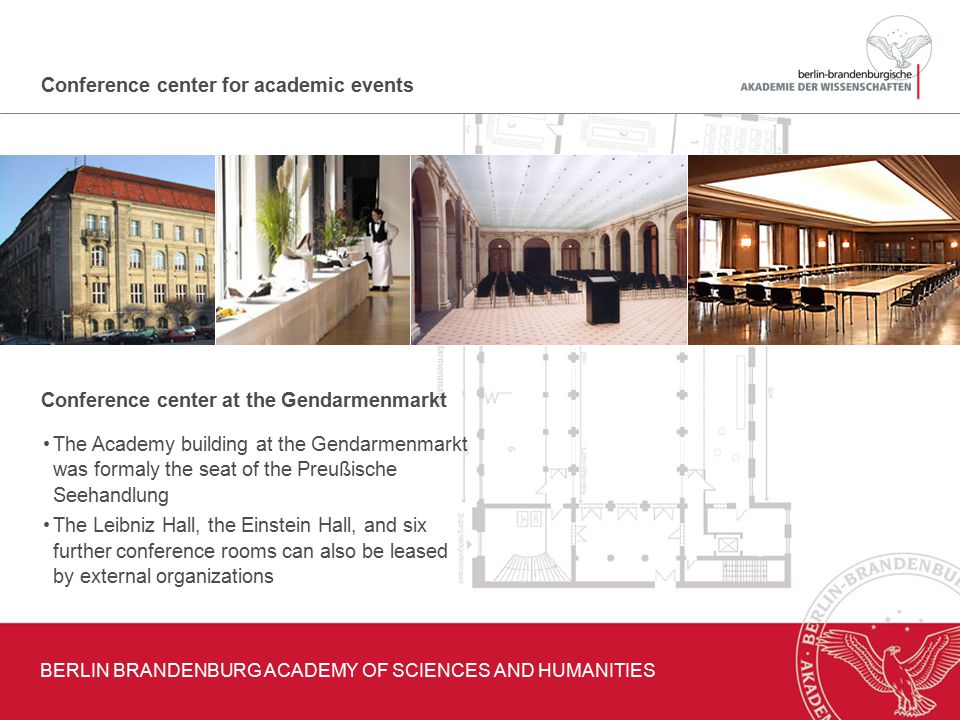 Conference center for academic events Conference center at the Gendarmenmarkt BERLIN BRANDENBURG ACADEMY OF SCIENCES AND HUMANITIES The Academy building at the Gendarmenmarkt was formaly the seat of the Preußische Seehandlung The Leibniz Hall, the Einstein Hall, and six further conference rooms can also be leased by external organizations
