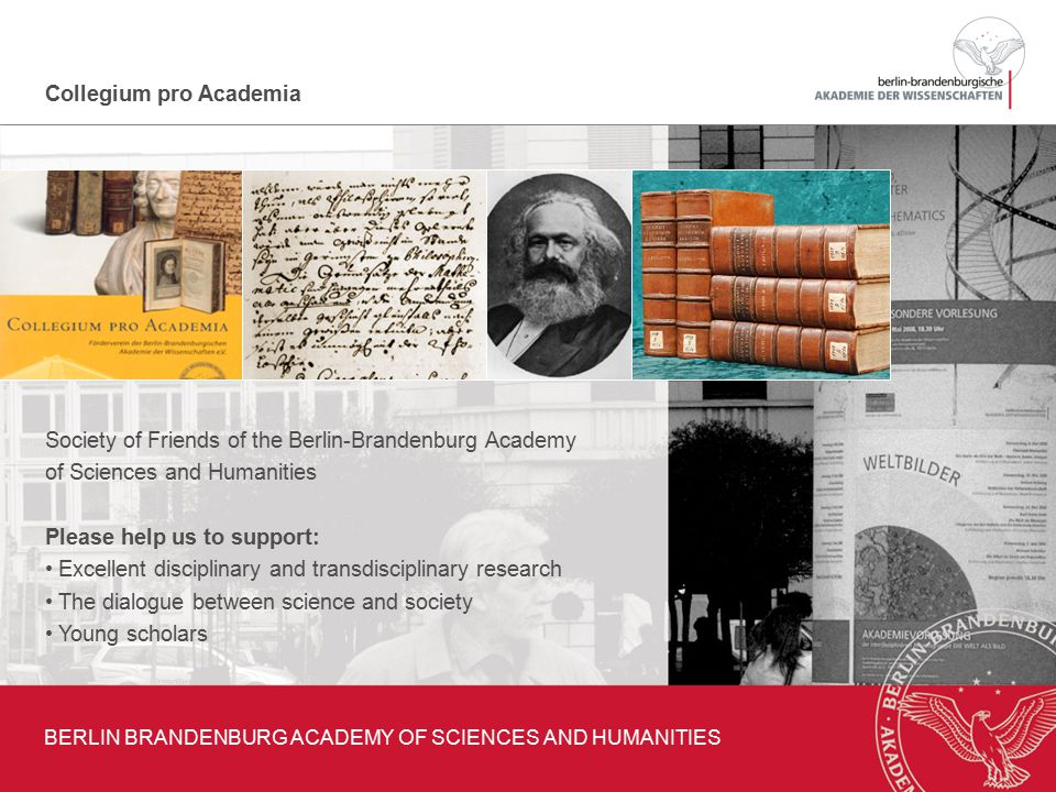 Collegium pro Academia Society of Friends of the Berlin-Brandenburg Academy of Sciences and Humanities Please help us to support: Excellent disciplinary and transdisciplinary research The dialogue between science and society Young scholars BERLIN BRANDENBURG ACADEMY OF SCIENCES AND HUMANITIES