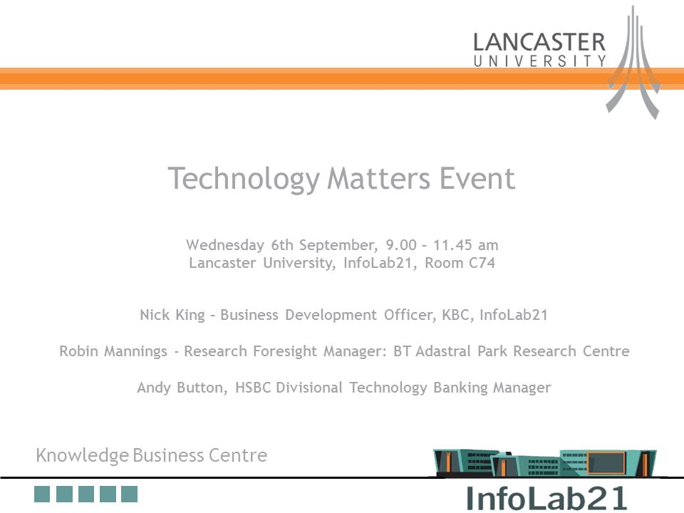 Knowledge Business Centre Overview Technology Matters Event Wednesday 6th September, 9.00 – 11.45 am Lancaster University, InfoLab21, Room C74 Nick King – Business Development Officer, KBC, InfoLab21 Robin Mannings - Research Foresight Manager: BT Adastral Park Research Centre Andy Button, HSBC Divisional Technology Banking Manager