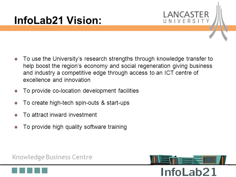 Knowledge Business Centre Overview InfoLab21 Vision: To use the University's research strengths through knowledge transfer to help boost the region's