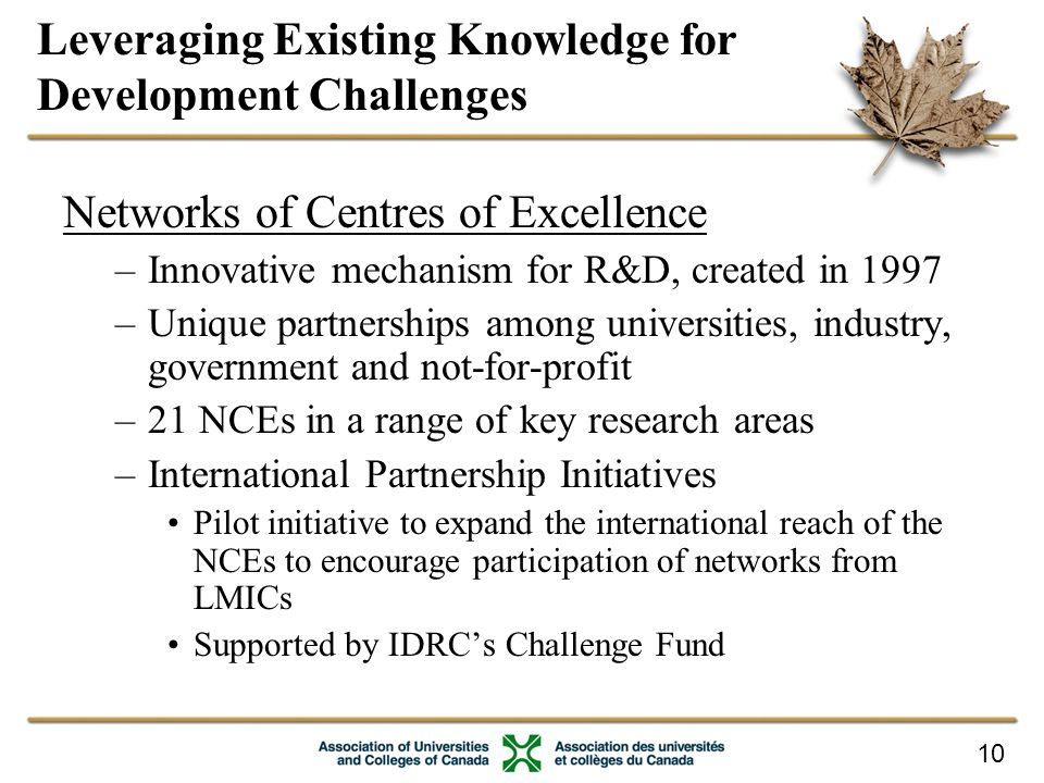 10 Leveraging Existing Knowledge for Development Challenges Networks of Centres of Excellence –Innovative mechanism for R&D, created in 1997 –Unique partnerships among universities, industry, government and not-for-profit –21 NCEs in a range of key research areas –International Partnership Initiatives Pilot initiative to expand the international reach of the NCEs to encourage participation of networks from LMICs Supported by IDRC's Challenge Fund