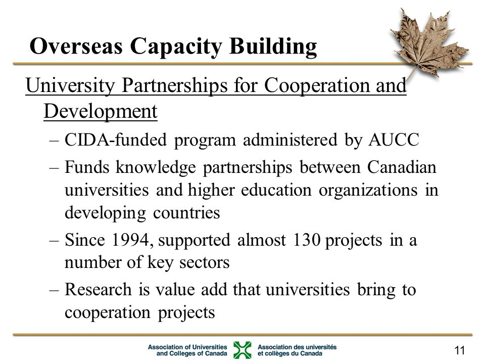 11 Overseas Capacity Building University Partnerships for Cooperation and Development –CIDA-funded program administered by AUCC –Funds knowledge partnerships between Canadian universities and higher education organizations in developing countries –Since 1994, supported almost 130 projects in a number of key sectors –Research is value add that universities bring to cooperation projects