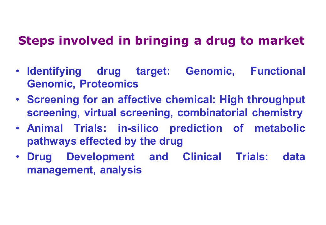 Steps involved in bringing a drug to market Identifying drug target: Genomic, Functional Genomic, Proteomics Screening for an affective chemical: High throughput screening, virtual screening, combinatorial chemistry Animal Trials: in-silico prediction of metabolic pathways effected by the drug Drug Development and Clinical Trials: data management, analysis