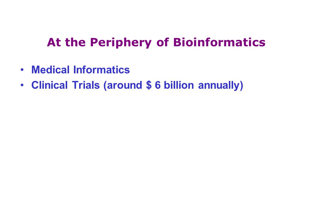 At the Periphery of Bioinformatics Medical Informatics Clinical Trials (around $ 6 billion annually)