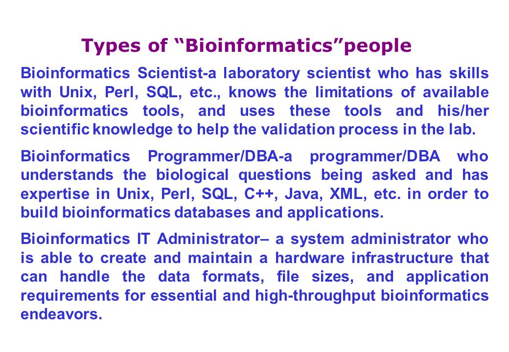 Types of Bioinformatics people Bioinformatics Scientist-a laboratory scientist who has skills with Unix, Perl, SQL, etc., knows the limitations of available bioinformatics tools, and uses these tools and his/her scientific knowledge to help the validation process in the lab.