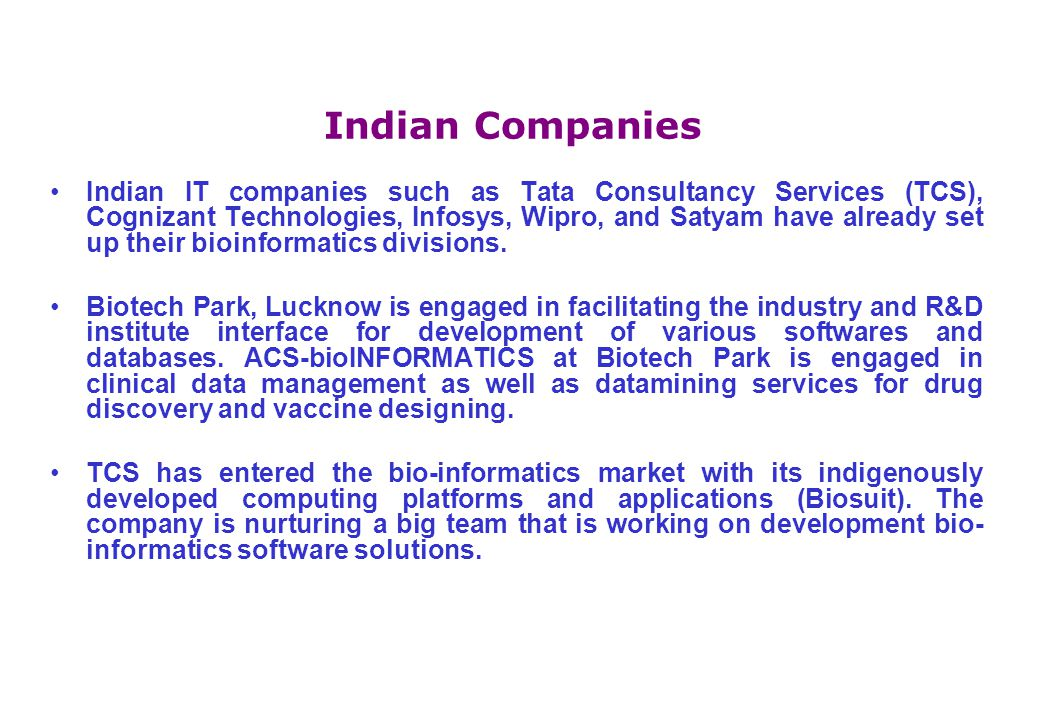 Indian Companies Indian IT companies such as Tata Consultancy Services (TCS), Cognizant Technologies, Infosys, Wipro, and Satyam have already set up their bioinformatics divisions.