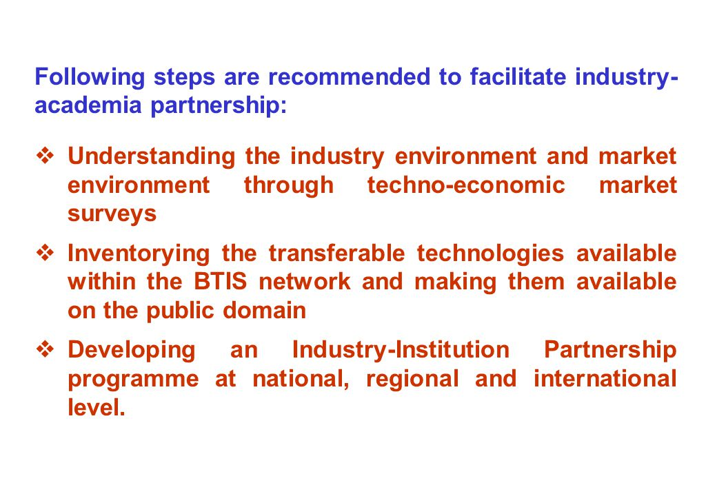Following steps are recommended to facilitate industry- academia partnership:  Understanding the industry environment and market environment through techno-economic market surveys  Inventorying the transferable technologies available within the BTIS network and making them available on the public domain  Developing an Industry-Institution Partnership programme at national, regional and international level.