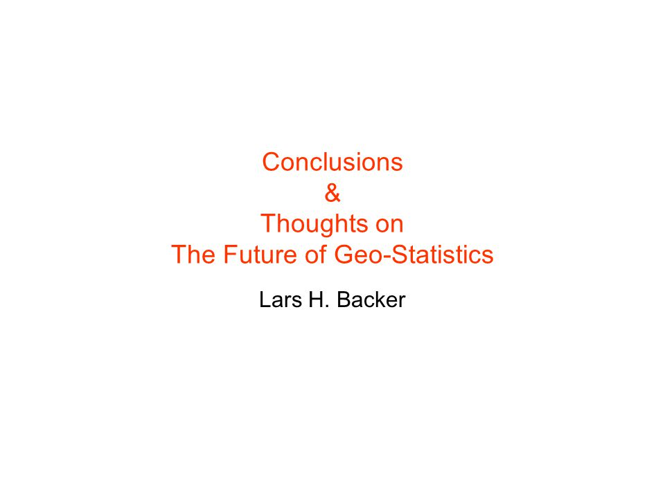 Conclusions & Thoughts on The Future of Geo-Statistics Lars H. Backer
